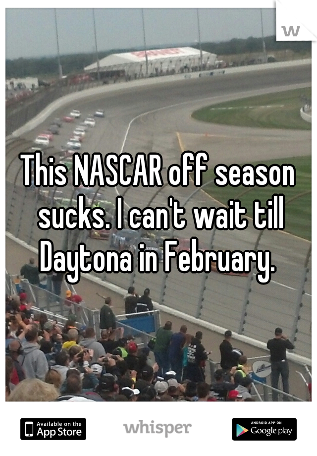 This NASCAR off season sucks. I can't wait till Daytona in February.