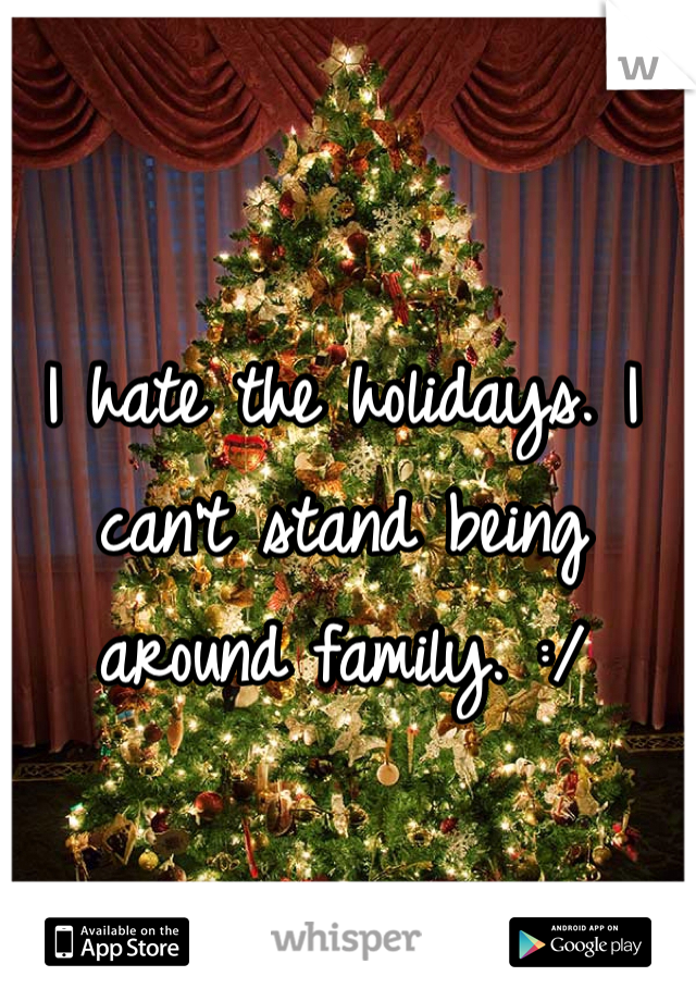 I hate the holidays. I can't stand being around family. :/