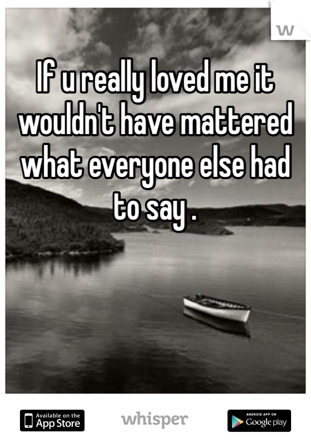 If u really loved me it wouldn't have mattered what everyone else had to say .