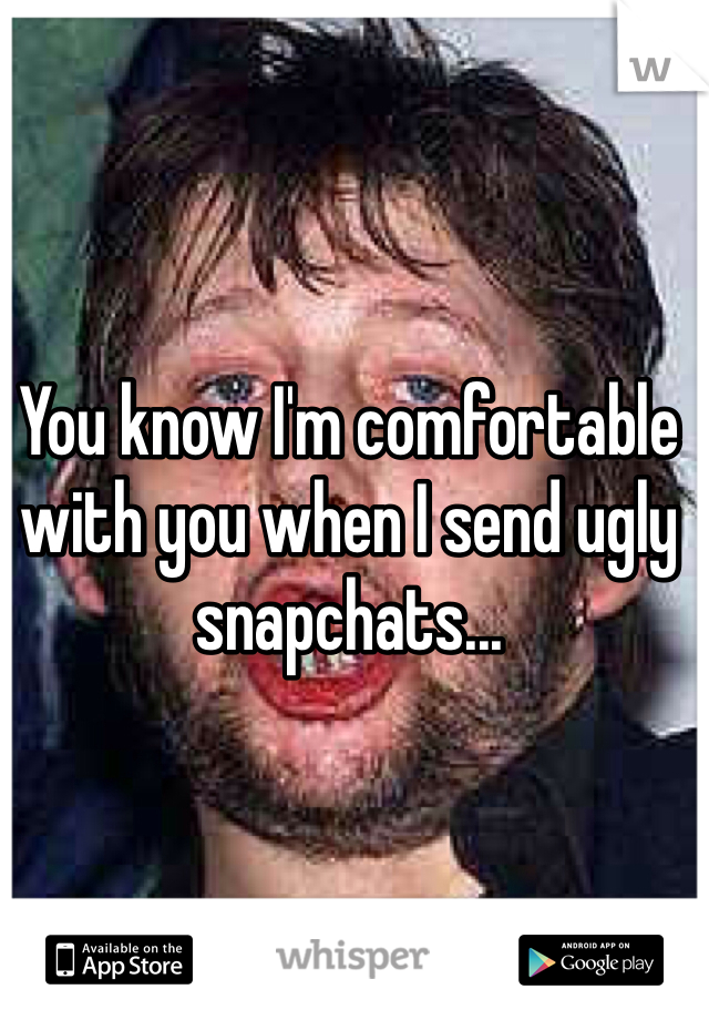 You know I'm comfortable with you when I send ugly snapchats...