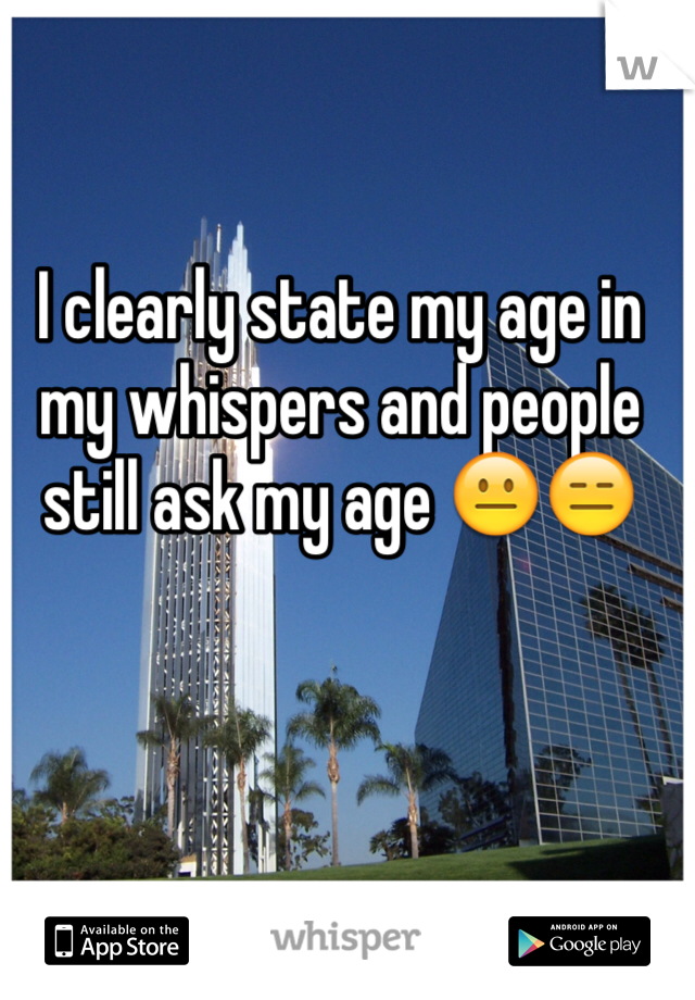 I clearly state my age in my whispers and people still ask my age 😐😑