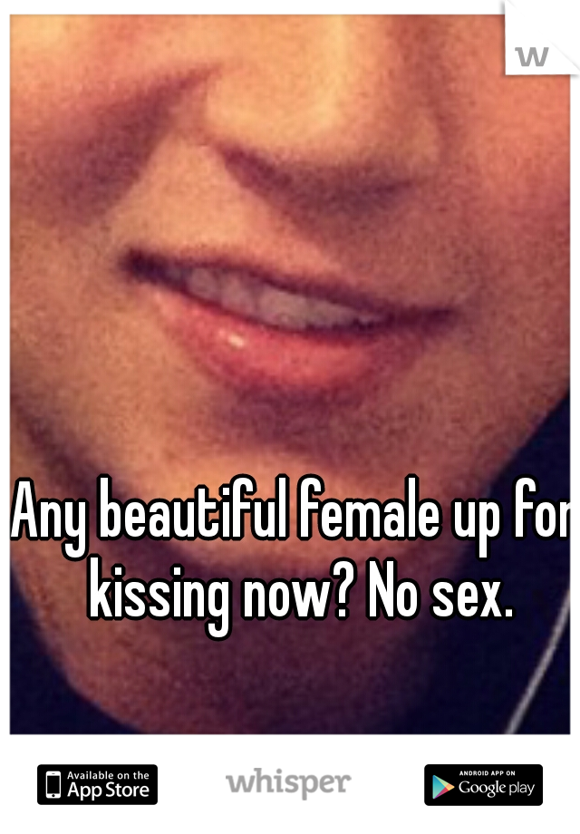 Any beautiful female up for kissing now? No sex.