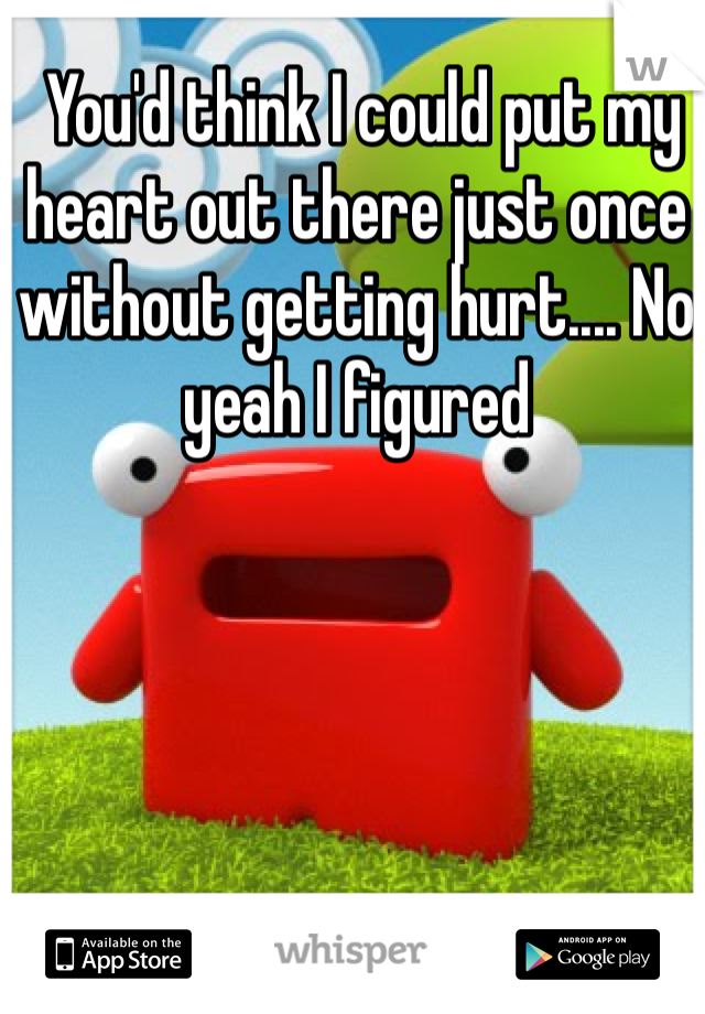 You'd think I could put my heart out there just once without getting hurt.... No yeah I figured
