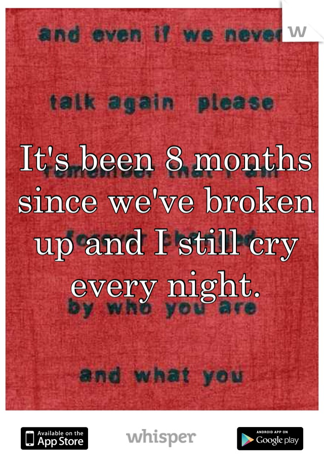 It's been 8 months since we've broken up and I still cry every night.