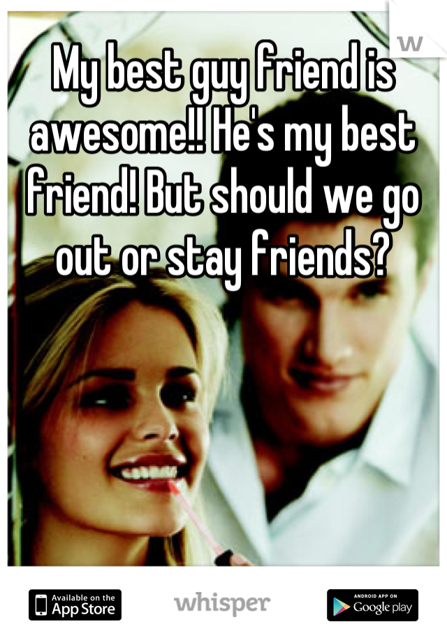 My best guy friend is awesome!! He's my best friend! But should we go out or stay friends?