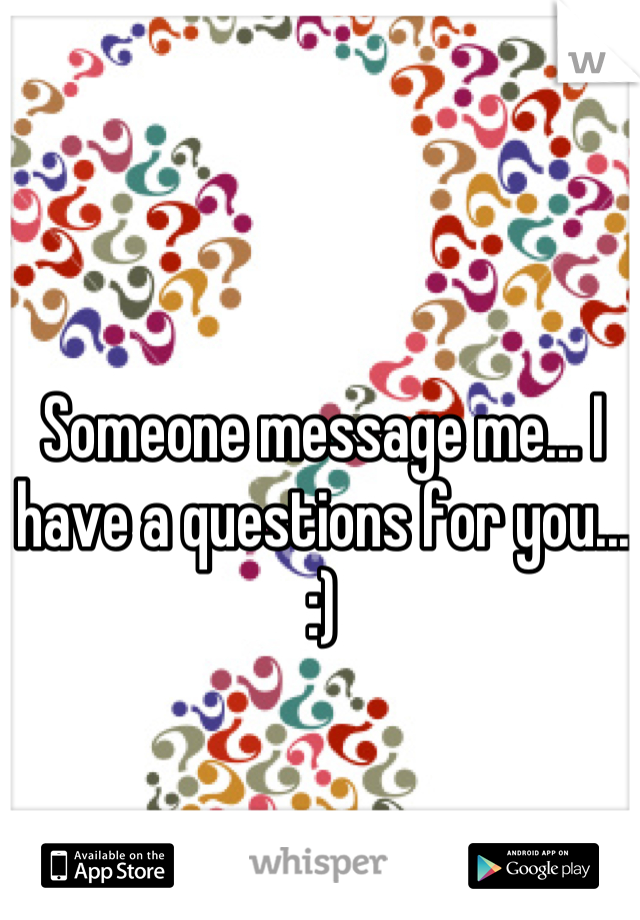 Someone message me... I have a questions for you... :)