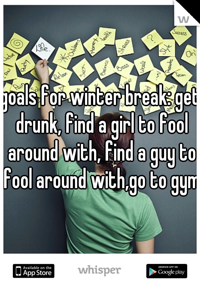 goals for winter break: get drunk, find a girl to fool around with, find a guy to fool around with,go to gym