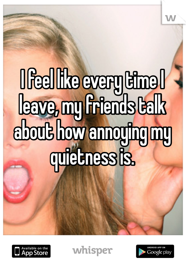I feel like every time I leave, my friends talk about how annoying my quietness is.