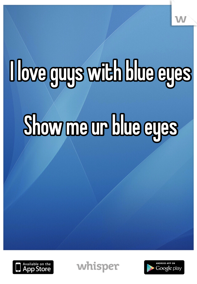 I love guys with blue eyes   Show me ur blue eyes