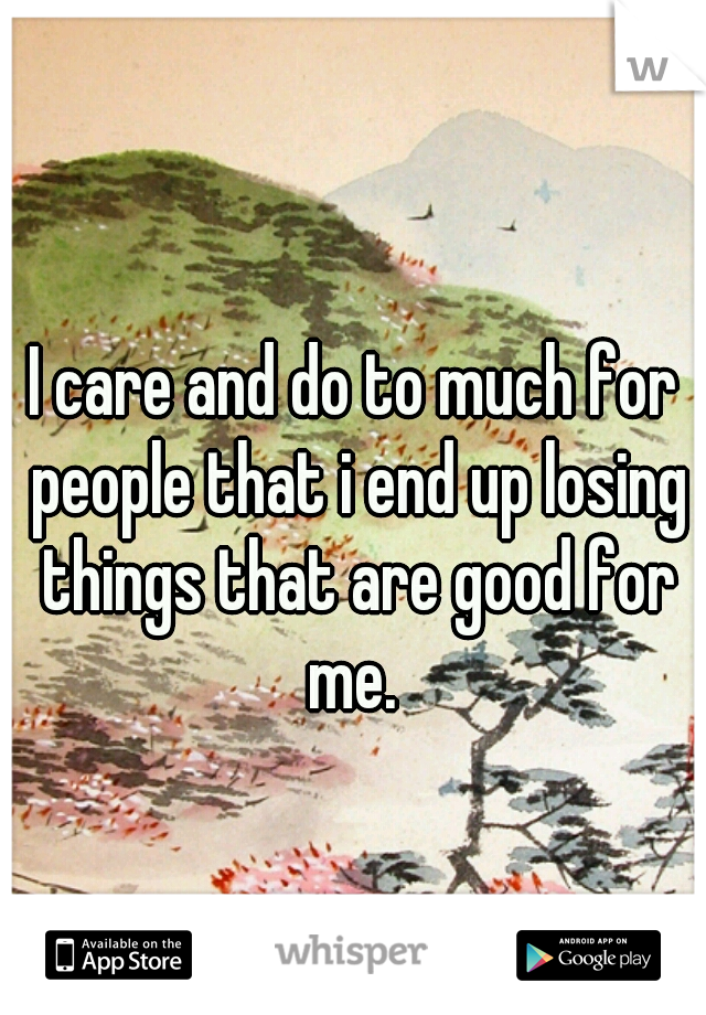 I care and do to much for people that i end up losing things that are good for me.