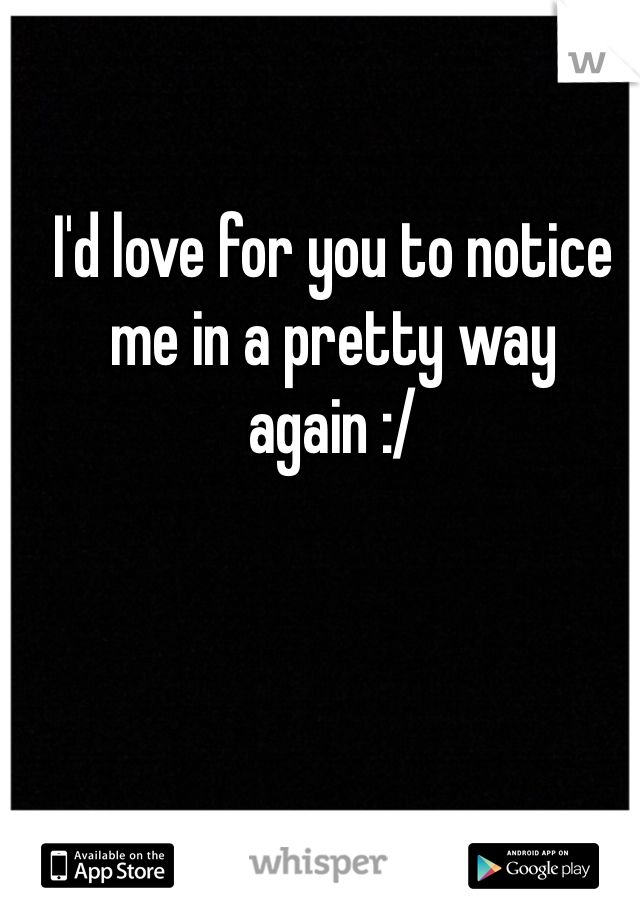 I'd love for you to notice me in a pretty way again :/