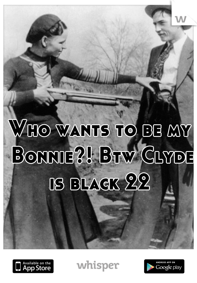 Who wants to be my Bonnie?! Btw Clyde is black 22