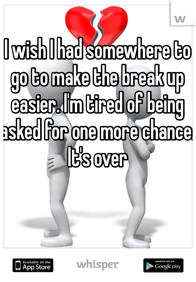 I wish I had somewhere to go to make the break up easier. I'm tired of being asked for one more chance. It's over