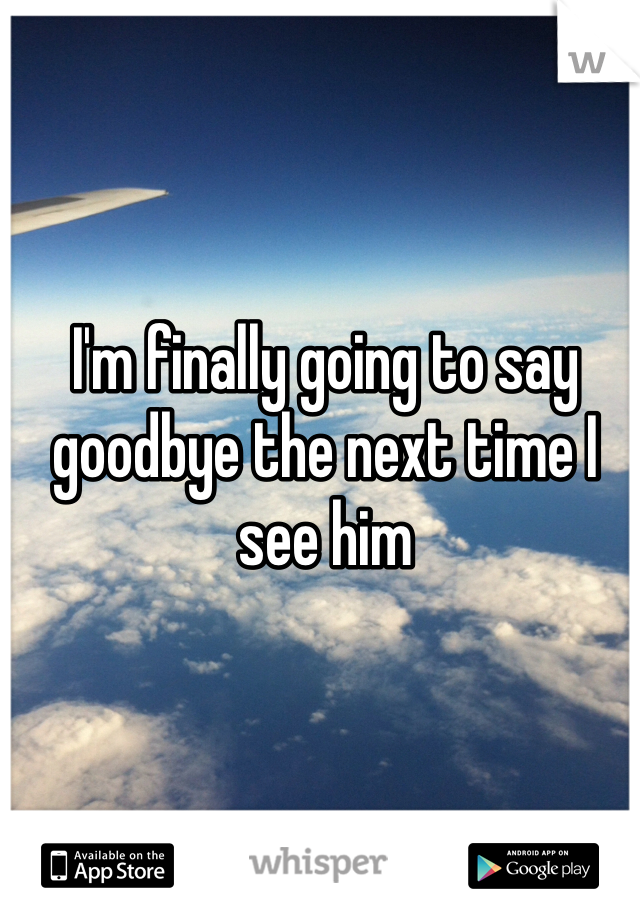 I'm finally going to say goodbye the next time I see him