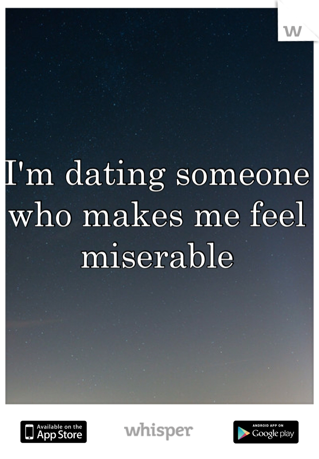I'm dating someone who makes me feel miserable