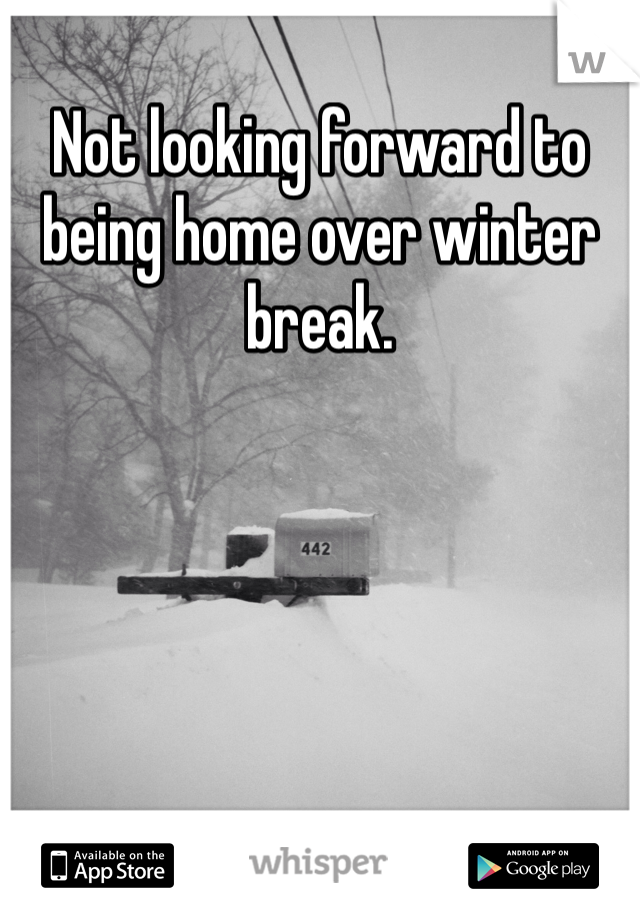 Not looking forward to being home over winter break.