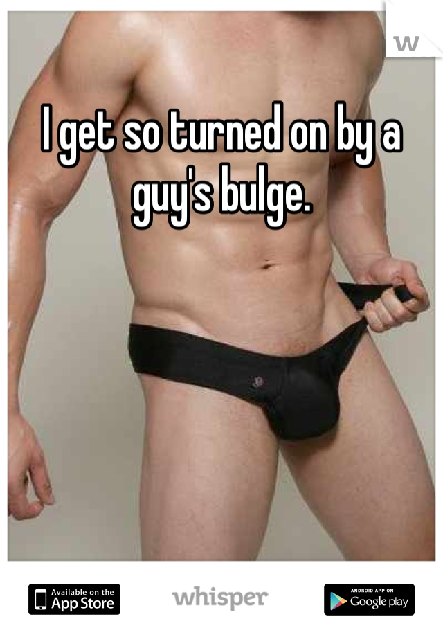 I get so turned on by a guy's bulge.