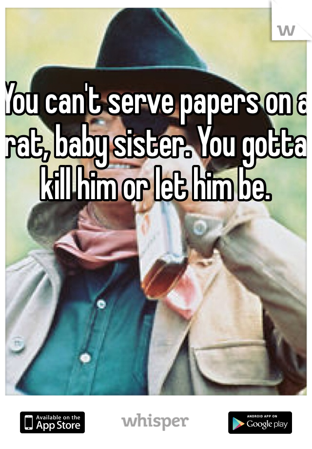 You can't serve papers on a rat, baby sister. You gotta kill him or let him be.