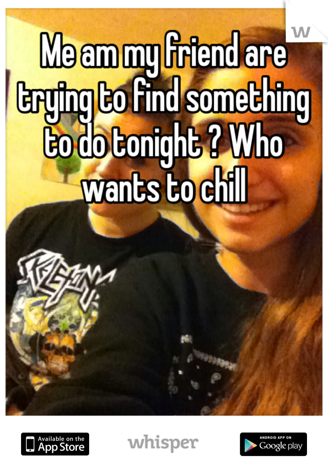 Me am my friend are trying to find something to do tonight ? Who wants to chill