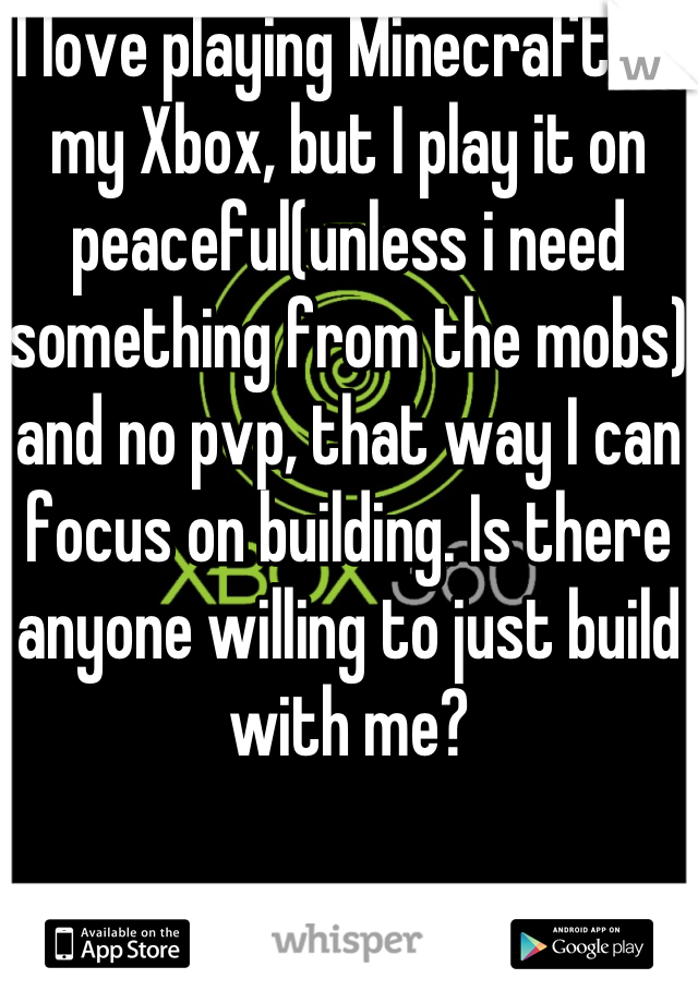 I love playing Minecraft on my Xbox, but I play it on peaceful(unless i need something from the mobs) and no pvp, that way I can focus on building. Is there anyone willing to just build with me?