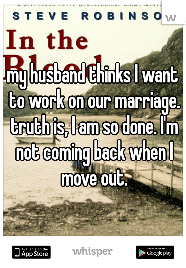 my husband thinks I want to work on our marriage. truth is, I am so done. I'm not coming back when I move out.