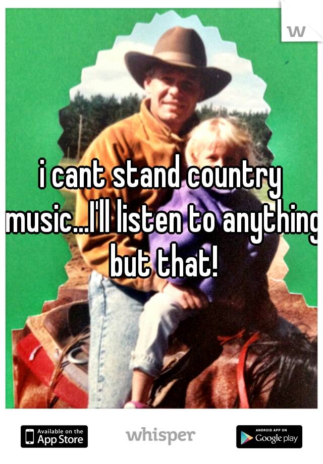i cant stand country music...I'll listen to anything but that!