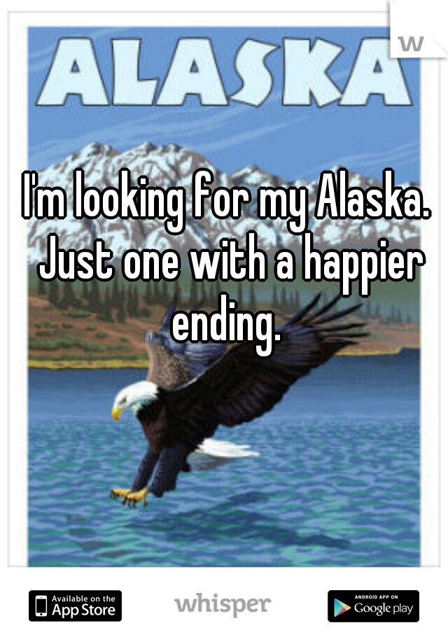 I'm looking for my Alaska. Just one with a happier ending.