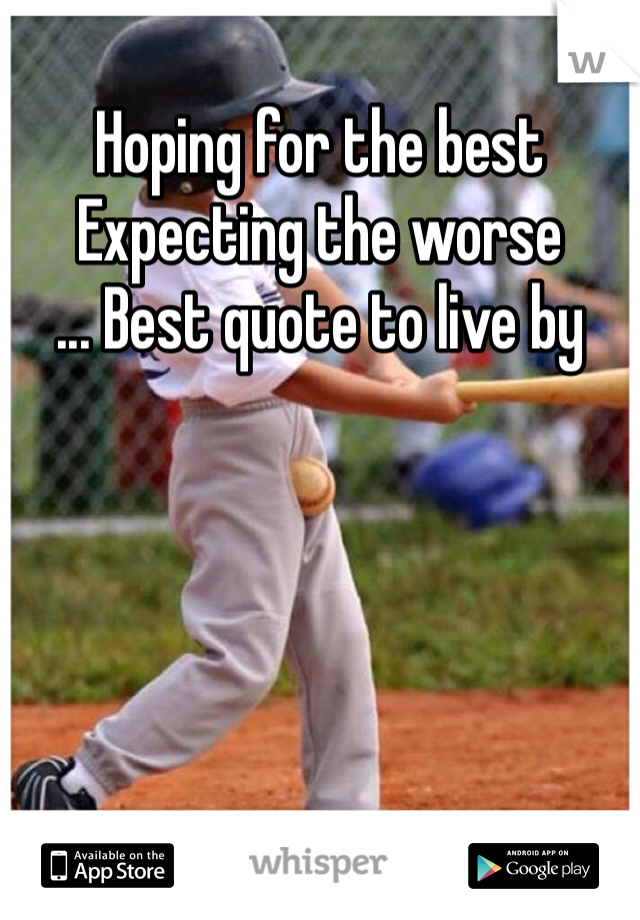 Hoping for the best Expecting the worse ... Best quote to live by