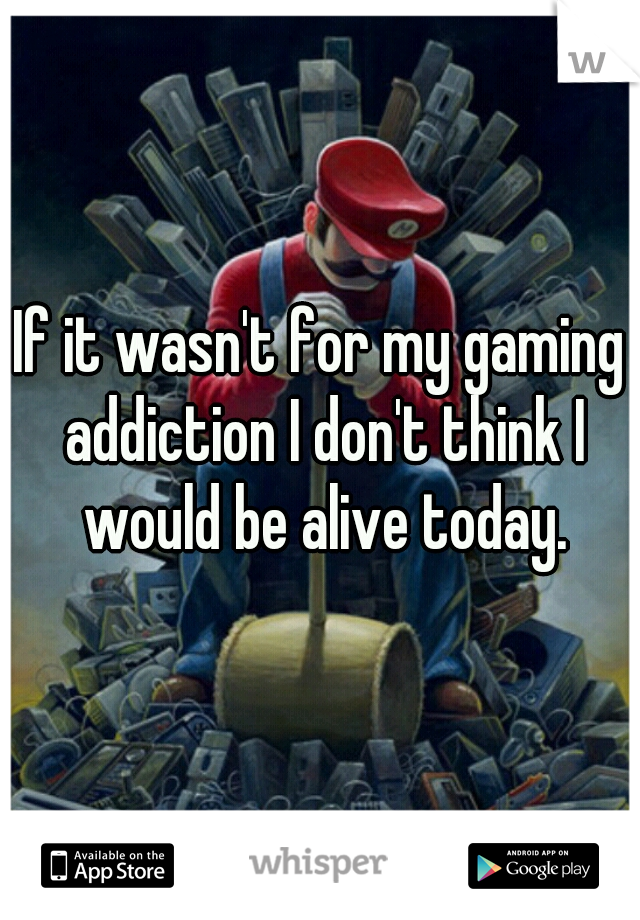 If it wasn't for my gaming addiction I don't think I would be alive today.