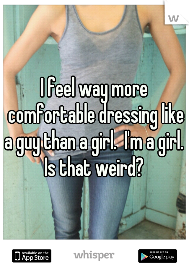 I feel way more comfortable dressing like a guy than a girl.  I'm a girl.  Is that weird?