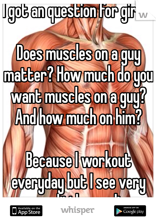 I got an question for girls...   Does muscles on a guy matter? How much do you want muscles on a guy? And how much on him?  Because I workout everyday but I see very very little results
