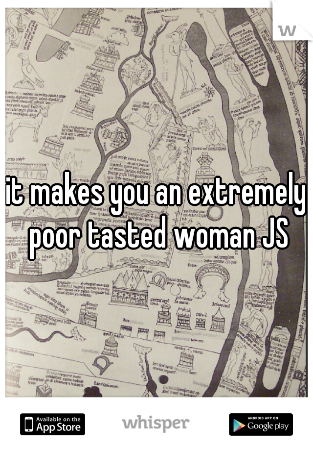it makes you an extremely poor tasted woman JS