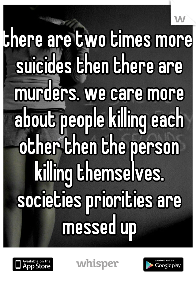 there are two times more suicides then there are murders. we care more about people killing each other then the person killing themselves. societies priorities are messed up