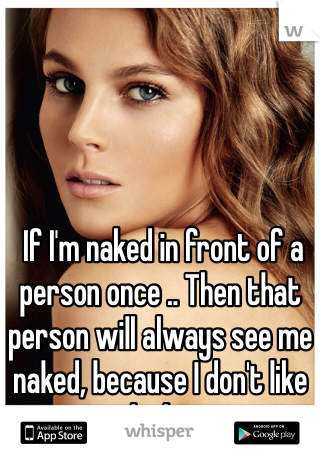 If I'm naked in front of a person once .. Then that person will always see me naked, because I don't like clothes
