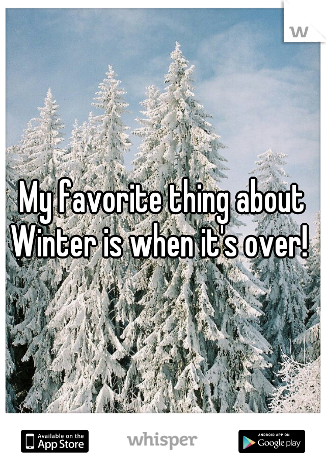 My favorite thing about Winter is when it's over!