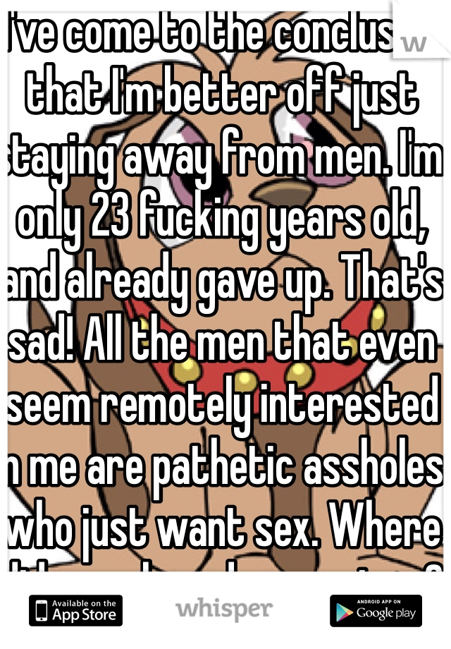 I've come to the conclusion that I'm better off just staying away from men. I'm only 23 fucking years old, and already gave up. That's sad! All the men that even seem remotely interested in me are pathetic assholes who just want sex. Where did morals and respect go?