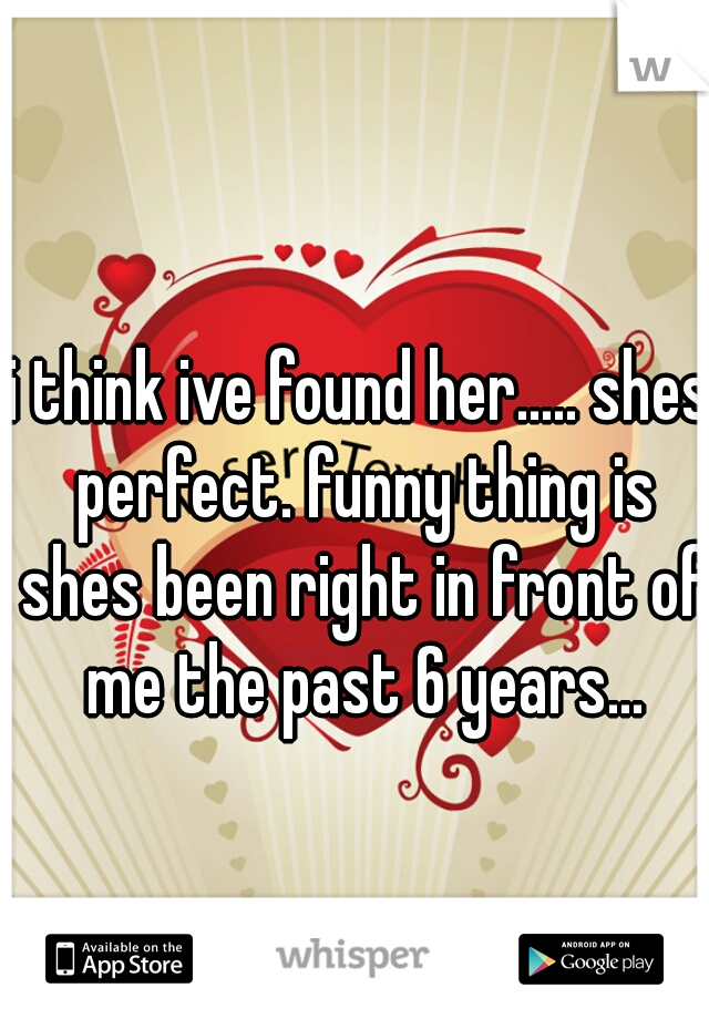 i think ive found her..... shes perfect. funny thing is shes been right in front of me the past 6 years...