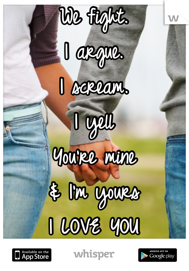 We fight.  I argue.  I scream. I yell You're mine  & I'm yours  I LOVE YOU