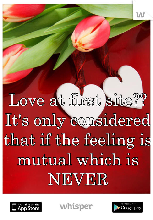 Love at first site??  It's only considered that if the feeling is mutual which is NEVER