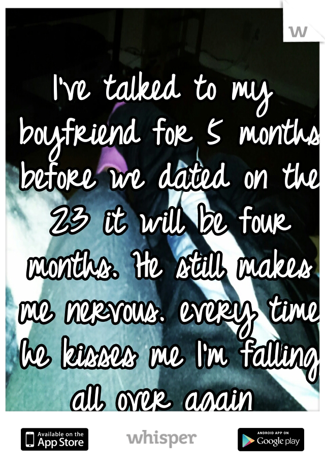 I've talked to my boyfriend for 5 months before we dated on the 23 it will be four months. He still makes me nervous. every time he kisses me I'm falling all over again