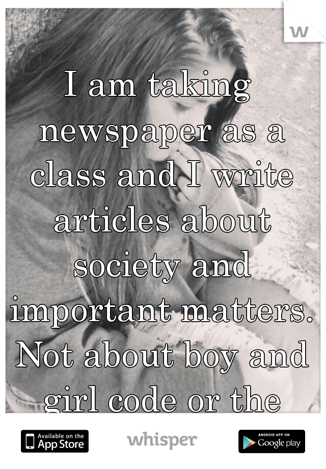 I am taking newspaper as a class and I write articles about society and important matters. Not about boy and girl code or the latest fashion.