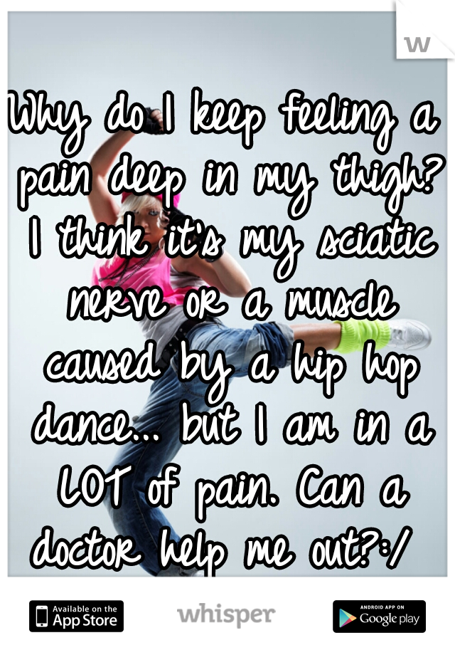 Why do I keep feeling a pain deep in my thigh? I think it's my sciatic nerve or a muscle caused by a hip hop dance... but I am in a LOT of pain. Can a doctor help me out?:/