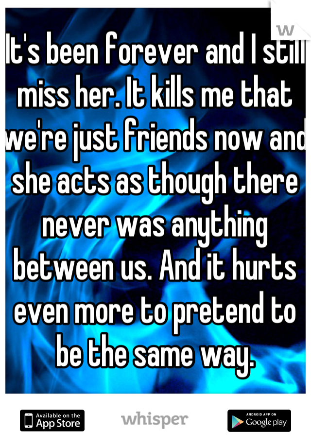 It's been forever and I still miss her. It kills me that we're just friends now and she acts as though there never was anything between us. And it hurts even more to pretend to be the same way.