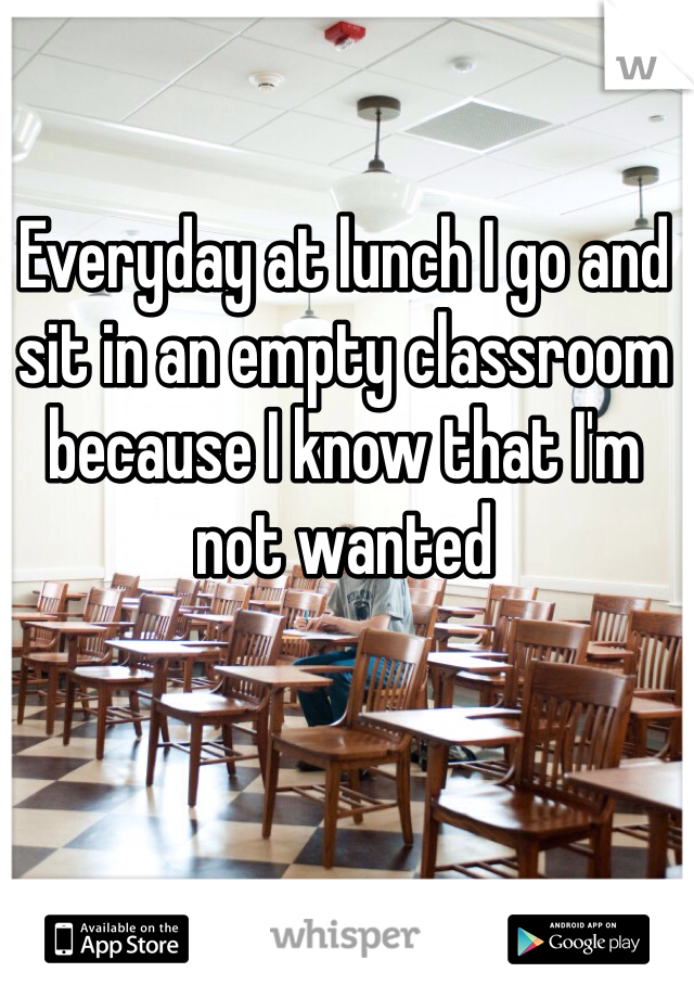 Everyday at lunch I go and sit in an empty classroom because I know that I'm not wanted