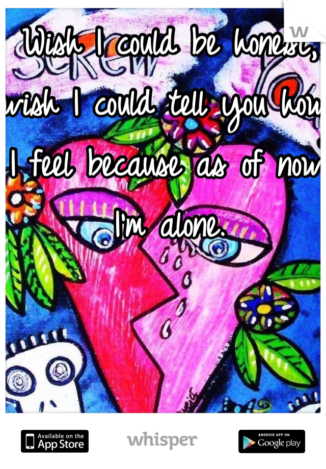 Wish I could be honest, wish I could tell you how I feel because as of now: I'm alone.