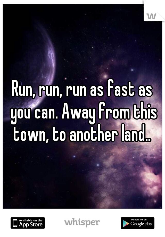 Run, run, run as fast as you can. Away from this town, to another land..