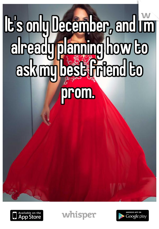 It's only December, and I'm already planning how to ask my best friend to prom.