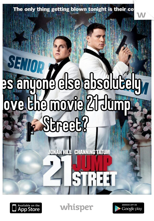 Does anyone else absolutely love the movie 21 Jump Street?