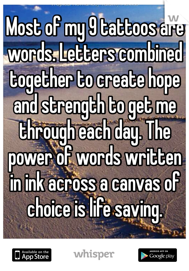 Most of my 9 tattoos are words. Letters combined together to create hope and strength to get me through each day. The power of words written in ink across a canvas of choice is life saving.