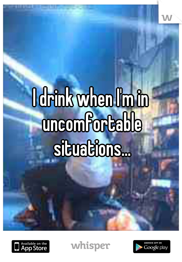 I drink when I'm in uncomfortable situations...